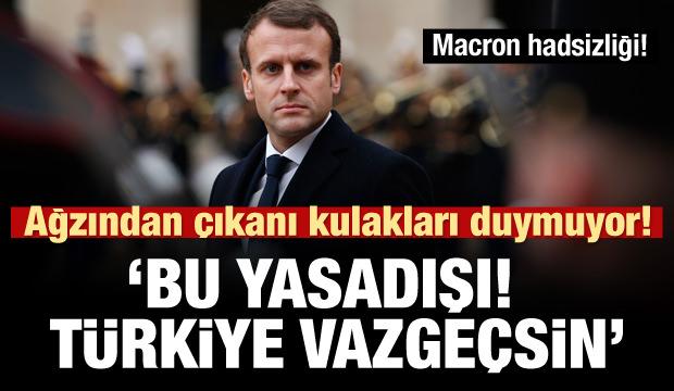 Macron'dan küstah sözler: Bu yasadışı! Türkiye son versin!