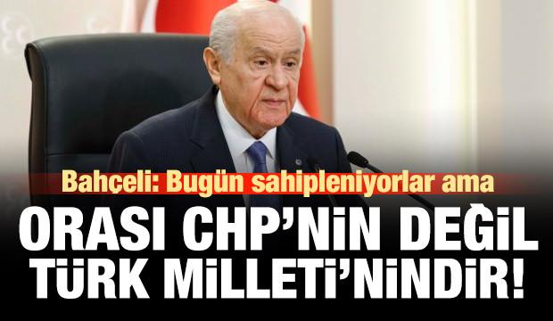 Bahçeli: Sahipleniyorlar ama orası CHP'nin değil, Türk Milleti'nindir!