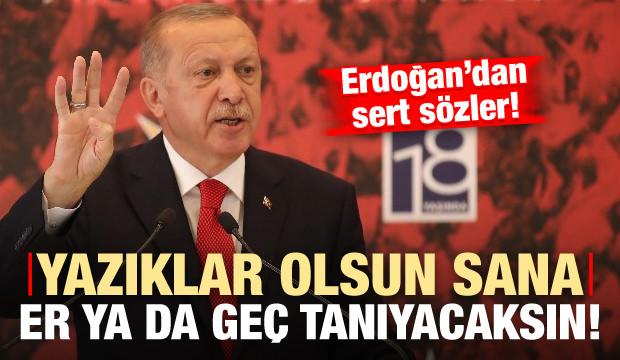 Erdoğan: Yazıklar olsun sana, er ya da geç tanıyacaksın!