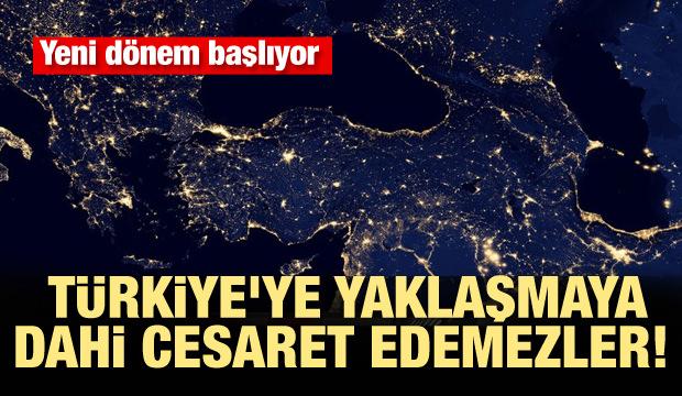 Yeni dönem başlıyor! Türkiye'ye yaklaşmaya dahi cesaret edemezler