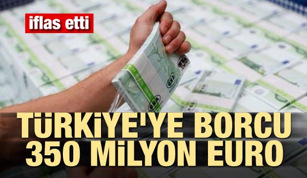 İflas etti! Türkiye'ye borcu 350 milyon euro