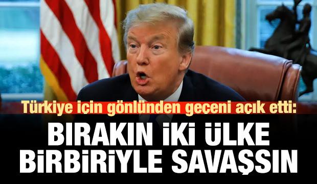 Trump Türkiye için gönlünden geçeni açık etti: Bırakın 2 ülke savaşsın