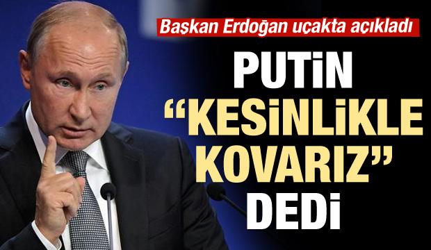 Erdoğan açıkladı: Putin, 'Biz bunları kesinlikle atarız' dedi