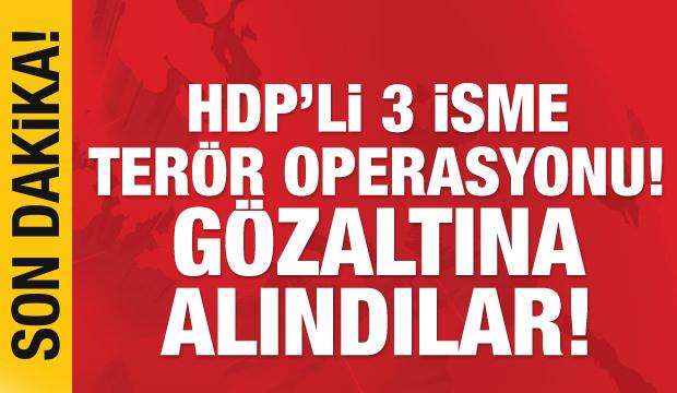 Son dakika haberi: HDP'li üç isme terör operasyonu! Gözaltına alındılar