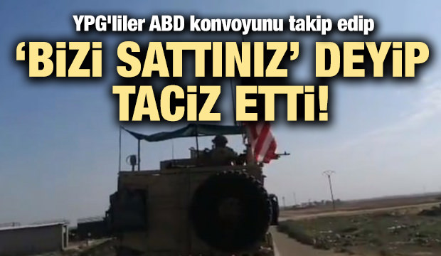 YPG'liler ABD konvoyunu takip edip 'bizi sattınız' diye taciz etti