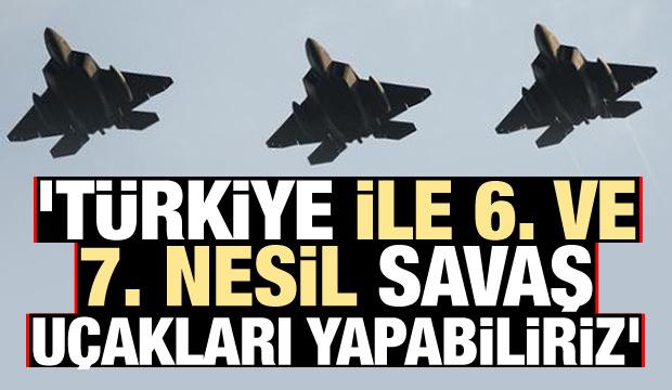 Bomba açıklama: Türkiye ile 6. ve 7. nesil savaş uçakları yapabiliriz