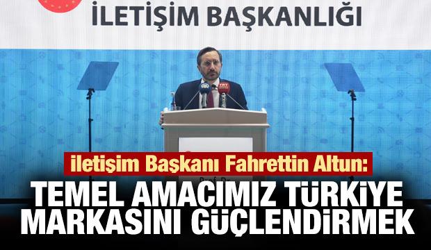 Altun: Temel amacımız Türkiye markasını güçlendirmek