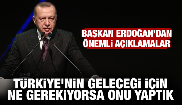 Erdoğan: Türkiye'nin geleceği için ne gerekiyorsa onu yaptık