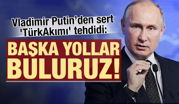 Putin'den TürkAkım'ı çıkışı: Başka yollar buluruz!