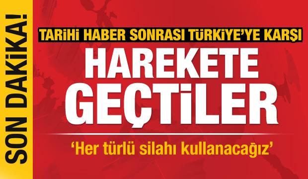 Son Dakika.. Açıklandı: Türkiye'ye karşı her türlü silahı kullanacağız