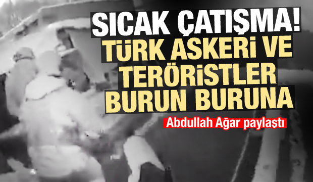 Abdullah Ağar Türk askeri ile teröristlerin sıcak çatışmasını paylaştı
