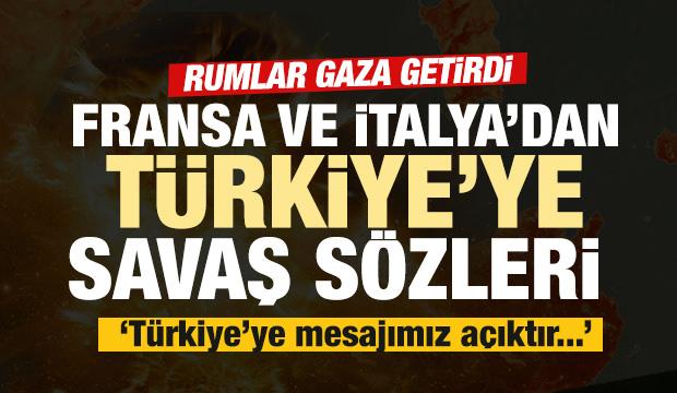 Fransa ve İtalya'dan Türkiye'ye savaş sözleri: Mesajımız açıktır...