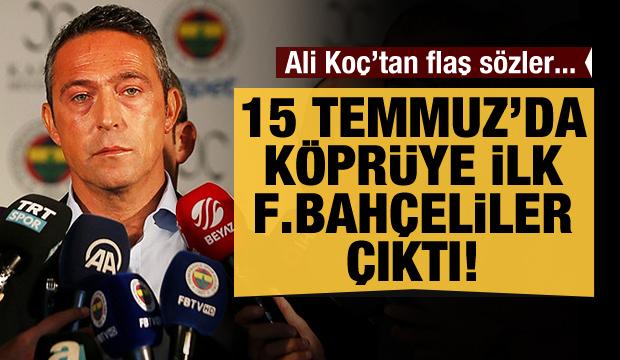 Ali Koç: Köprüye ilk Fenerbahçeliler çıktı!