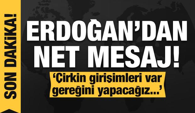 Son dakika haberi: Erdoğan mesajı verdi: Çirkin girişimleri var, gereğini yapacağız...