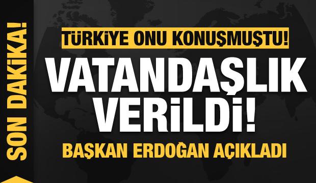Türkiye onu konuşmuştu! Başkan Erdoğan açıkladı: Vatandaşlık verildi
