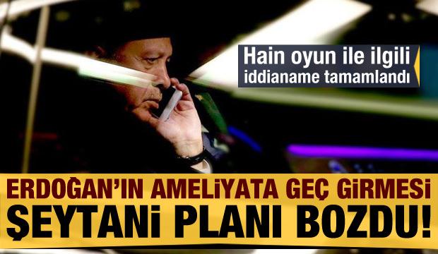 Başkan Erdoğan'ın ameliyata geç girmesi şeytani planı bozdu!