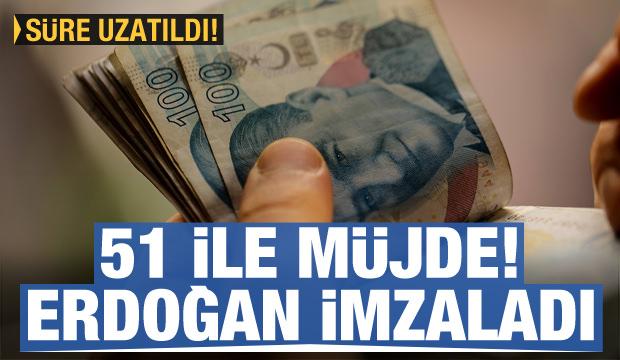 51 ile müjde! Erdoğan imzaladı, süre uzatıldı