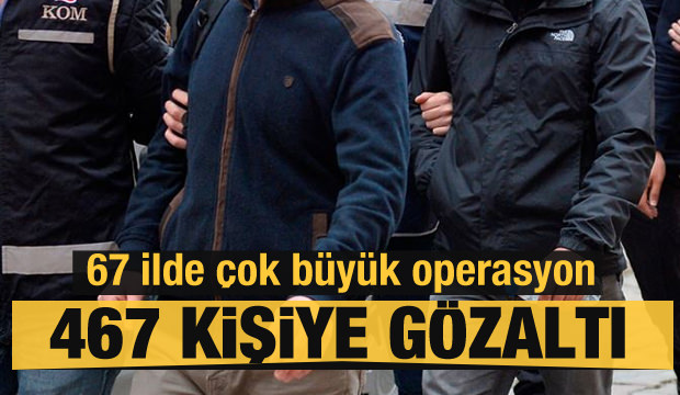 Çok büyük operasyon! 467 kişi hakkında gözaltı kararı verildi