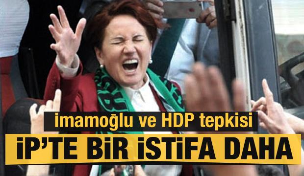 İYİ Parti'de istifa depremi! İmamoğlu ve HDP'ye çok sert tepki