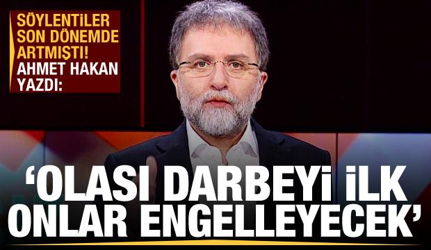 Ahmet Hakan'dan bomba sözler: Olası darbeyi ilk onlar engelleyecek