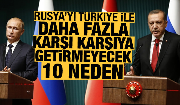 Rusya'yı Türkiye ile daha fazla karşı karşıya getirmeyecek 10 neden