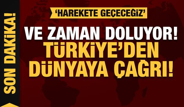 Son dakika: Ve zaman doluyor! Türkiye'den dünyaya çağrı! 'Harekete geçeceğiz'