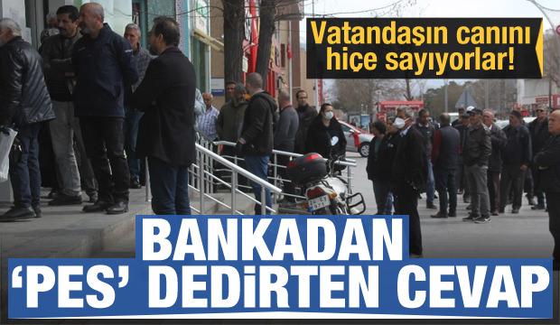 Bankadan pes dedirten cevap! Vatandaşın canını hiçe sayıyorlar