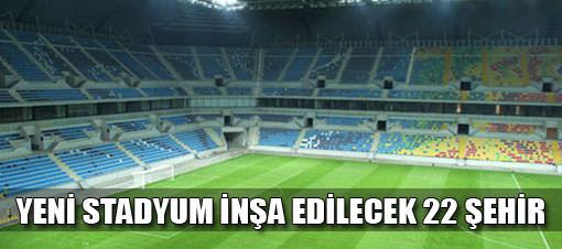 Yeni stadyum inşa edilecek 22 il